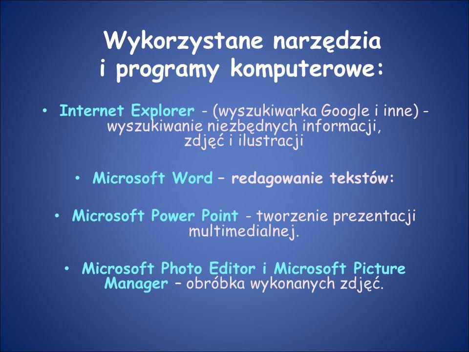 Wykorzystane narzędzia i programy komputerowe: Internet Explorer - (wyszukiwarka Google i inne) - wyszukiwanie niezbędnych informacji, zdjęć i ilustracji Microsoft Word – redagowanie tekstów: Microsoft Power Point - tworzenie prezentacji multimedialnej.