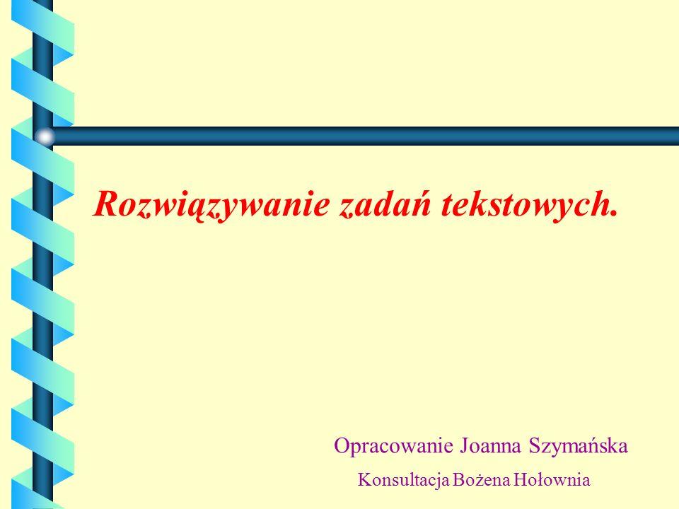 Rozwiązywanie zadań tekstowych. Opracowanie Joanna Szymańska Konsultacja Bożena Hołownia