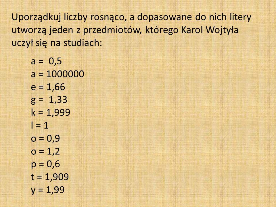 Uporządkuj liczby rosnąco, a dopasowane do nich litery utworzą jeden z przedmiotów, którego Karol Wojtyła uczył się na studiach: a = 0,5 a = 1000000 e