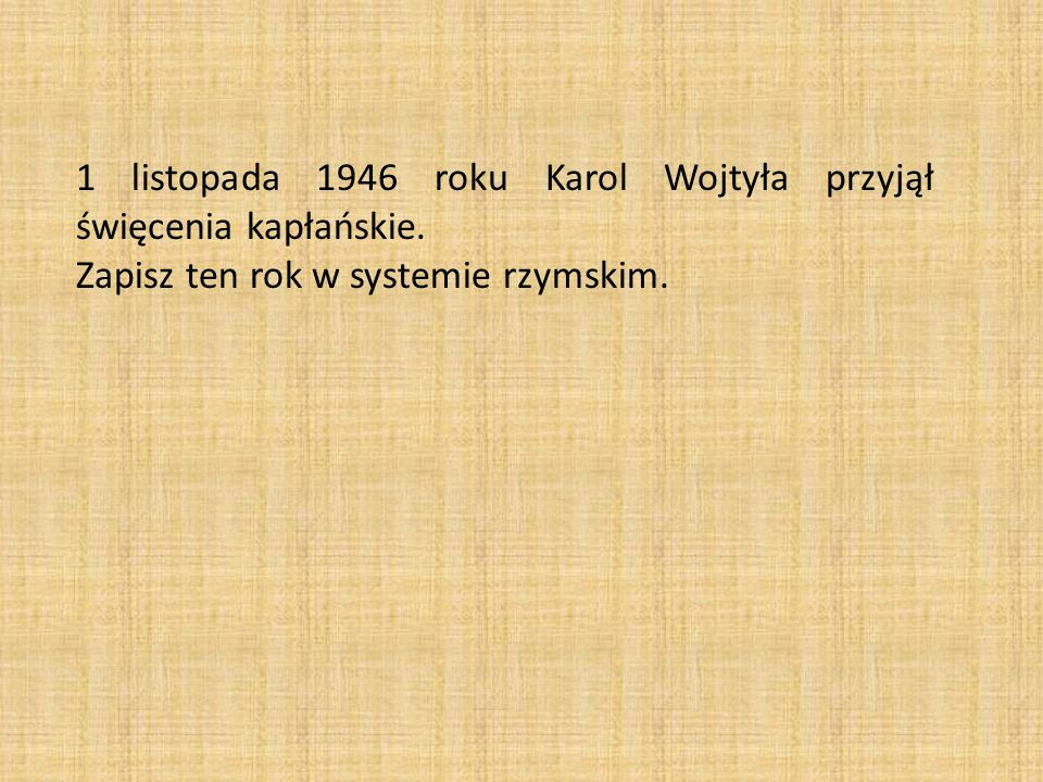 1 listopada 1946 roku Karol Wojtyła przyjął święcenia kapłańskie. Zapisz ten rok w systemie rzymskim.