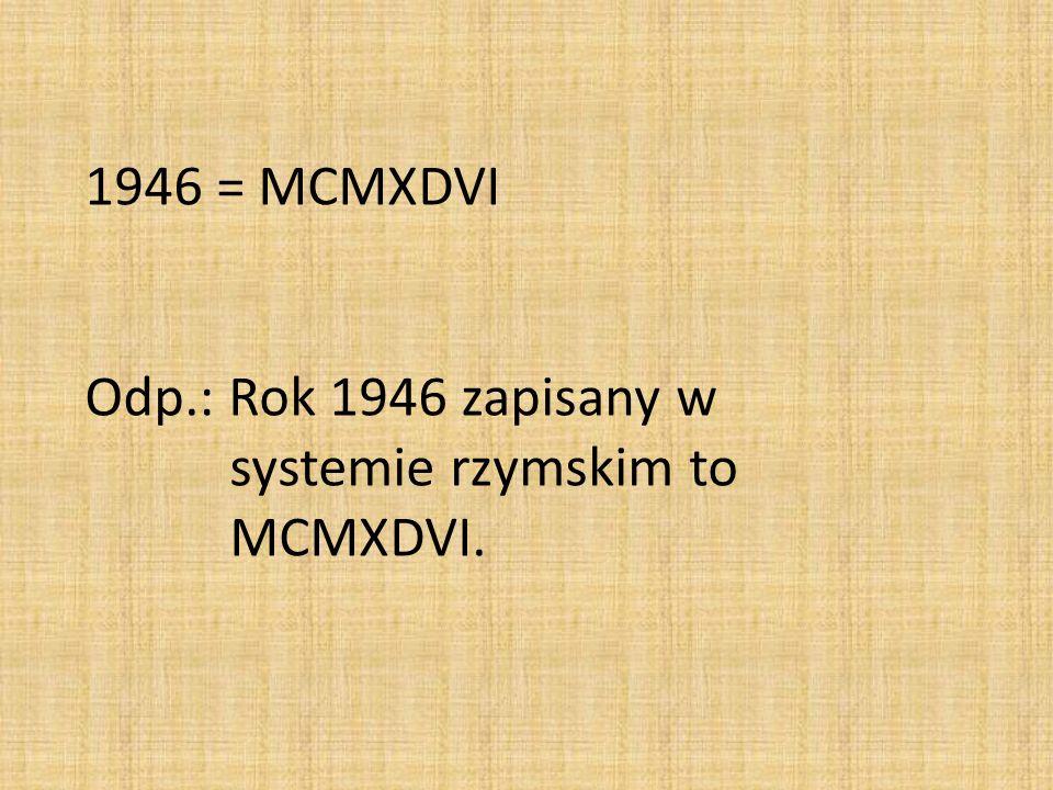 1946 = MCMXDVI Odp.: Rok 1946 zapisany w systemie rzymskim to MCMXDVI.
