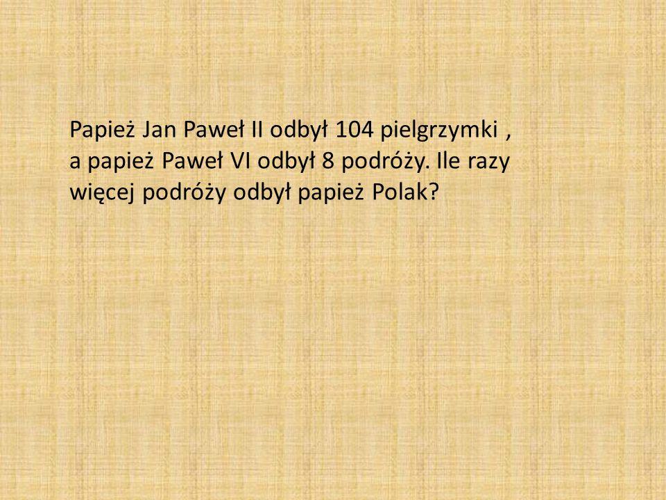 Papież Jan Paweł II odbył 104 pielgrzymki, a papież Paweł VI odbył 8 podróży. Ile razy więcej podróży odbył papież Polak?
