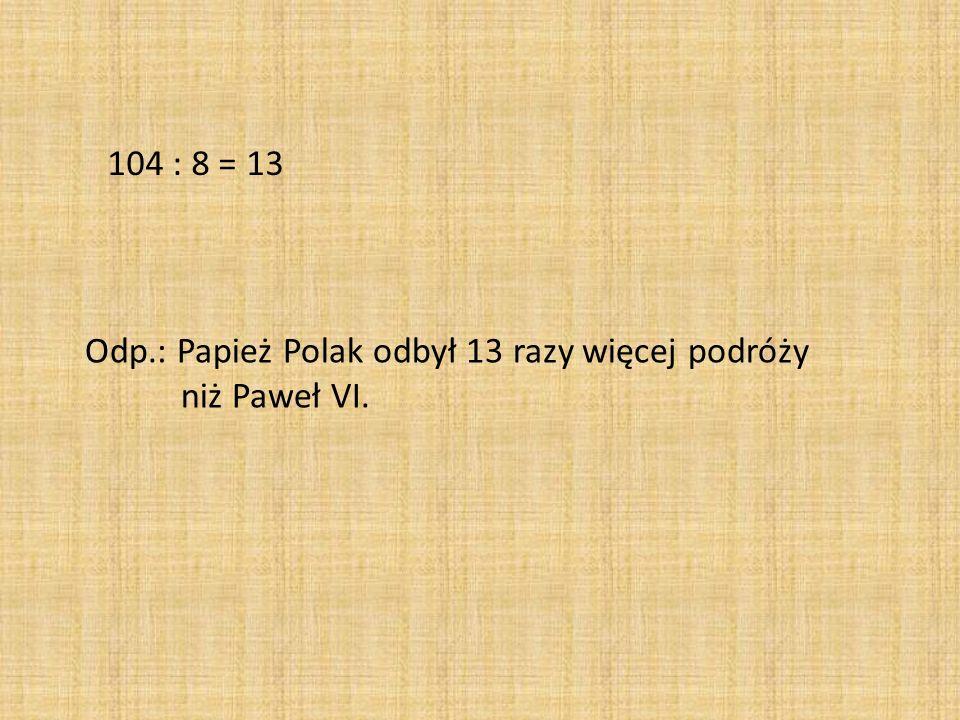 104 : 8 = 13 Odp.: Papież Polak odbył 13 razy więcej podróży niż Paweł VI.