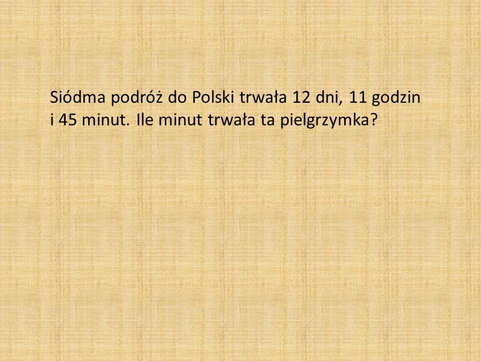 Siódma podróż do Polski trwała 12 dni, 11 godzin i 45 minut. Ile minut trwała ta pielgrzymka?