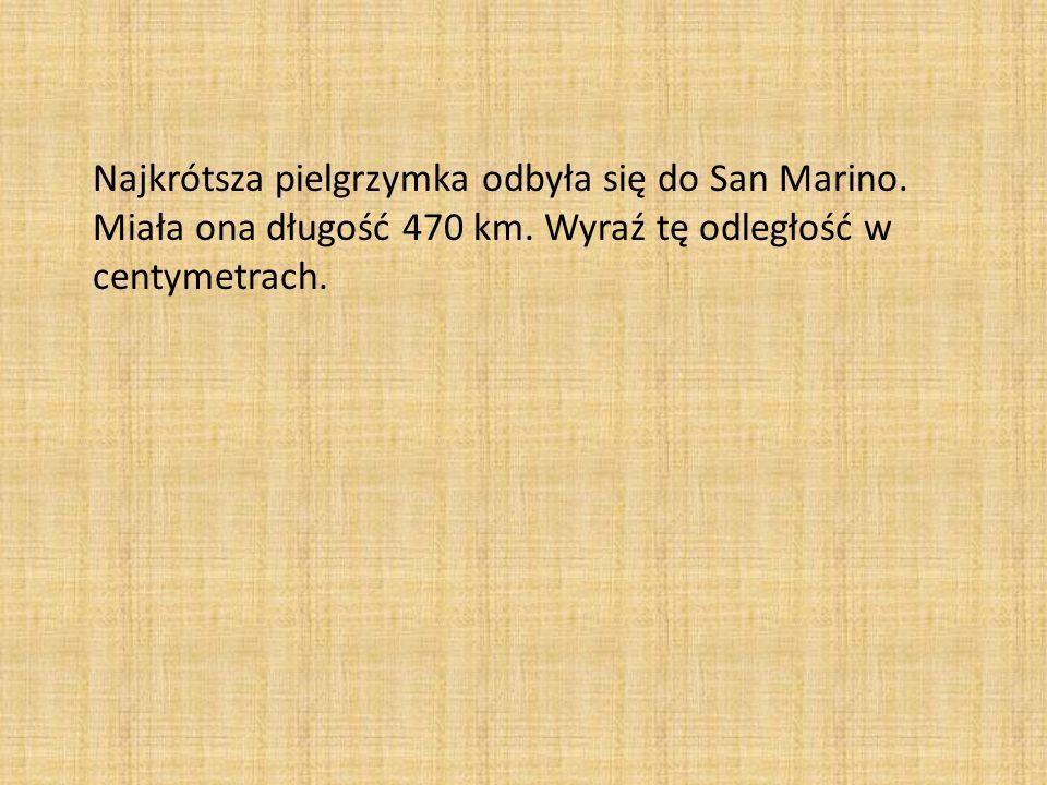 Najkrótsza pielgrzymka odbyła się do San Marino. Miała ona długość 470 km. Wyraź tę odległość w centymetrach.