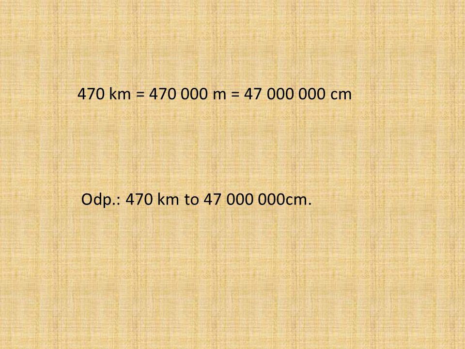 470 km = 470 000 m = 47 000 000 cm Odp.: 470 km to 47 000 000cm.