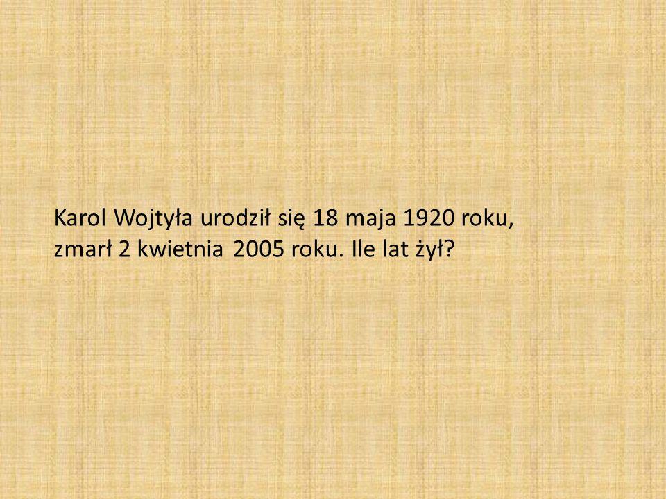 Karol Wojtyła urodził się 18 maja 1920 roku, zmarł 2 kwietnia 2005 roku. Ile lat żył?