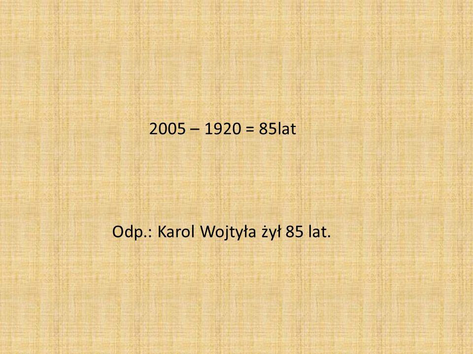 2005 – 1920 = 85lat Odp.: Karol Wojtyła żył 85 lat.