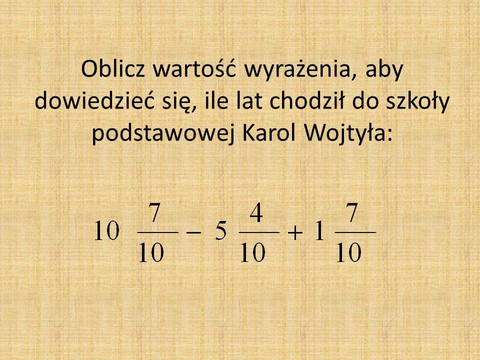 Oblicz wartość wyrażenia, aby dowiedzieć się, ile lat chodził do szkoły podstawowej Karol Wojtyła: