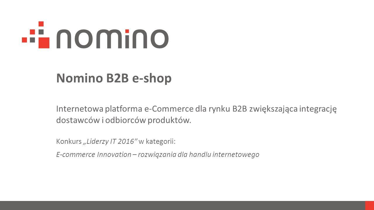 """Nomino B2B e-shop Internetowa platforma e-Commerce dla rynku B2B zwiększająca integrację dostawców i odbiorców produktów. Konkurs """"Liderzy IT 2016"""" w"""