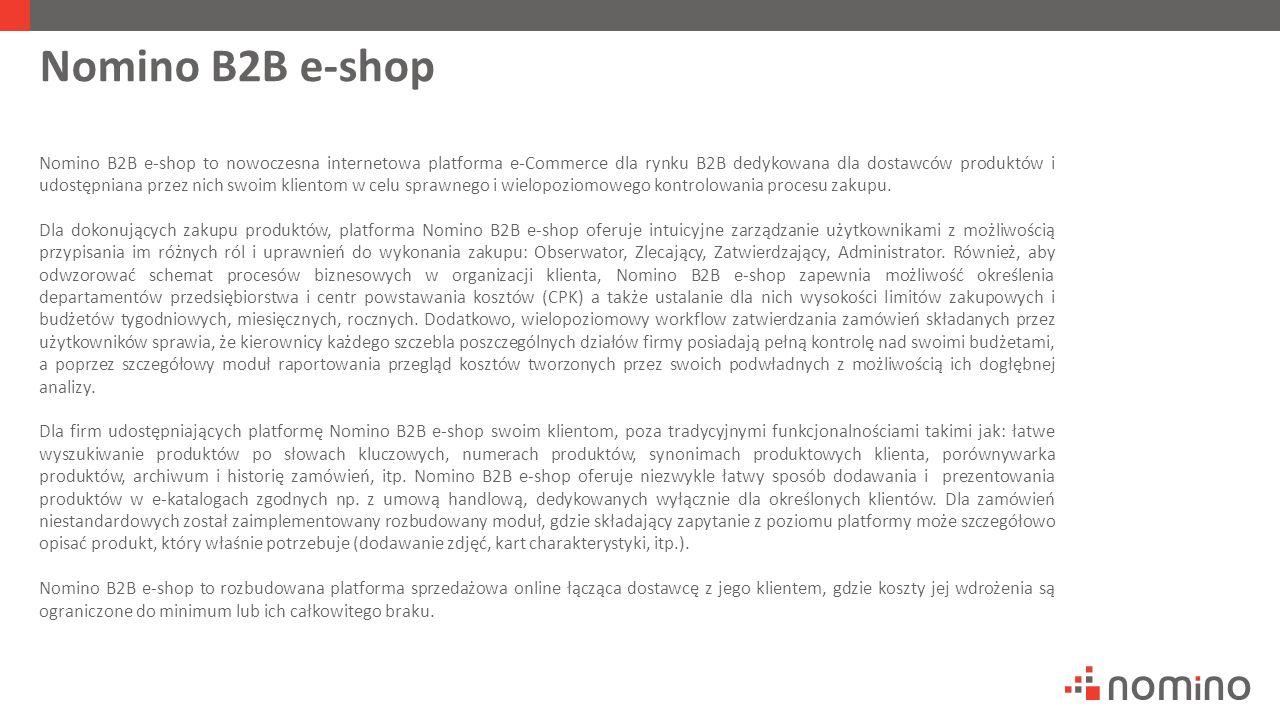 Nomino B2B e-shop Nomino B2B e-shop to nowoczesna internetowa platforma e-Commerce dla rynku B2B dedykowana dla dostawców produktów i udostępniana przez nich swoim klientom w celu sprawnego i wielopoziomowego kontrolowania procesu zakupu.