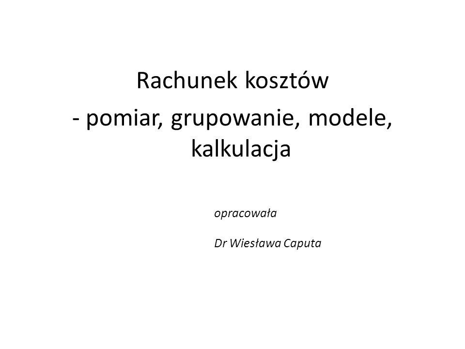 Rachunek kosztów - pomiar, grupowanie, modele, kalkulacja opracowała Dr Wiesława Caputa