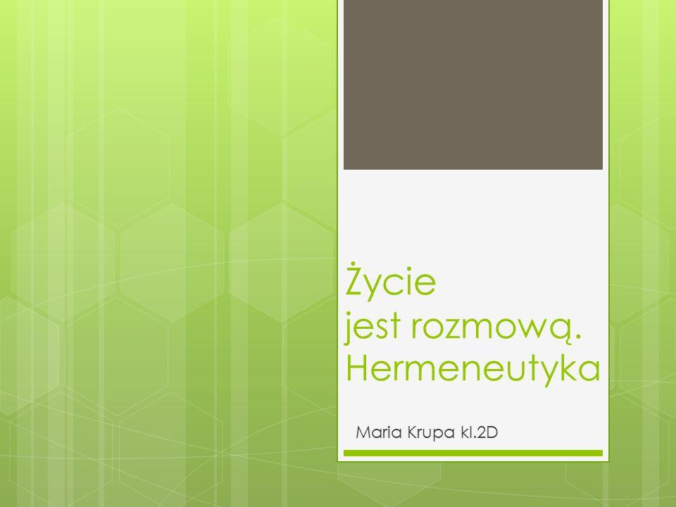 Życie jest rozmową. Hermeneutyka Maria Krupa kl.2D