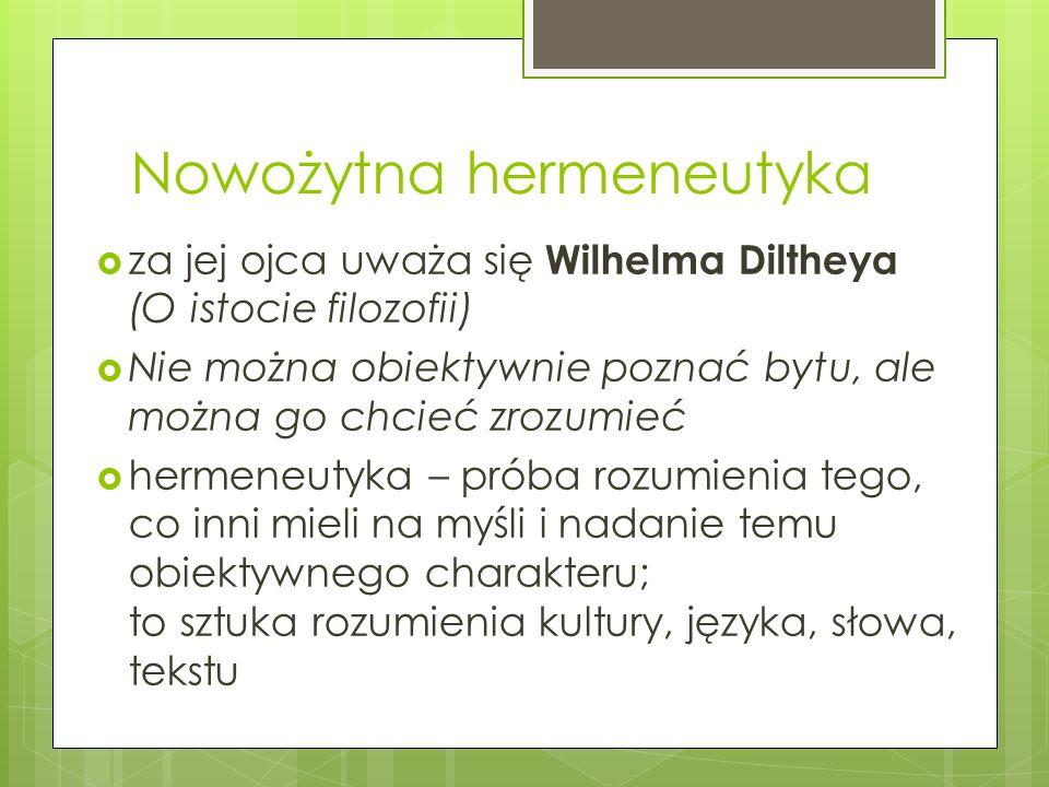 Nowożytna hermeneutyka  za jej ojca uważa się Wilhelma Diltheya (O istocie filozofii)  Nie można obiektywnie poznać bytu, ale można go chcieć zrozumieć  hermeneutyka – próba rozumienia tego, co inni mieli na myśli i nadanie temu obiektywnego charakteru; to sztuka rozumienia kultury, języka, słowa, tekstu