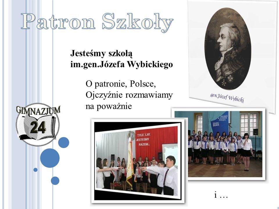 Jesteśmy szkołą im.gen.Józefa Wybickiego O patronie, Polsce, Ojczyźnie rozmawiamy na poważnie i …