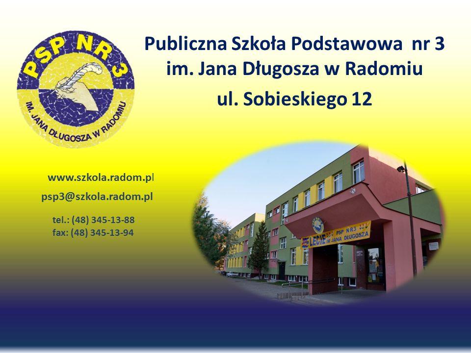 Publiczna Szkoła Podstawowa nr 3 im. Jana Długosza w Radomiu ul. Sobieskiego 12 www.szkola.radom.pl psp3@szkola.radom.pl tel.: (48) 345-13-88 fax: (48