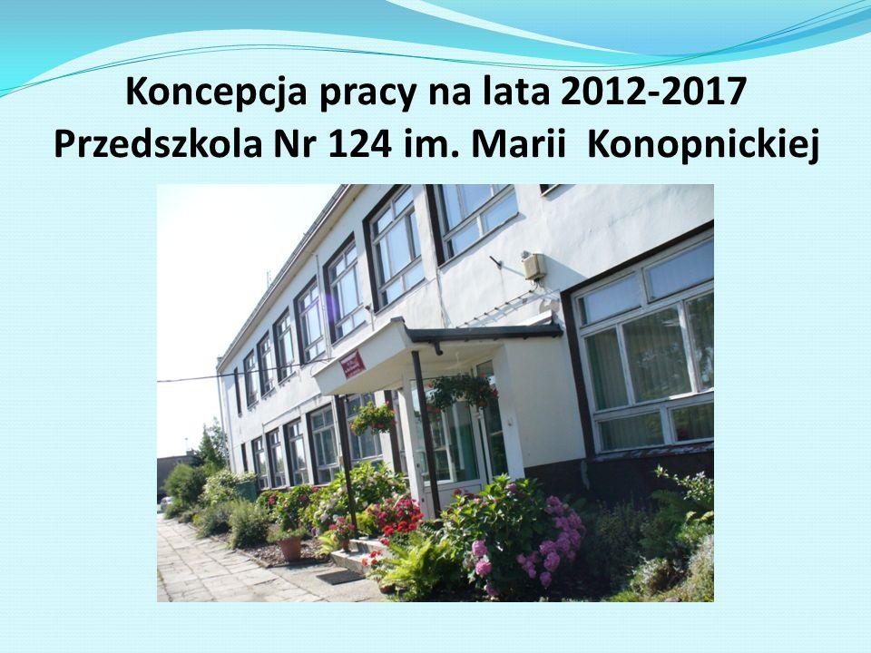 Koncepcja pracy na lata 2012-2017 Przedszkola Nr 124 im. Marii Konopnickiej