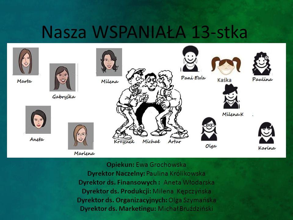 Nasza WSPANIAŁA 13-stka Opiekun: Ewa Grochowska Dyrektor Naczelny: Paulina Królikowska Dyrektor ds.