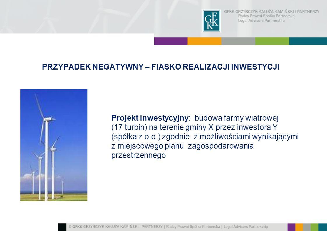 PRZYPADEK NEGATYWNY – FIASKO REALIZACJI INWESTYCJI Projekt inwestycyjny: budowa farmy wiatrowej (17 turbin) na terenie gminy X przez inwestora Y (spółka z o.o.) zgodnie z możliwościami wynikającymi z miejscowego planu zagospodarowania przestrzennego