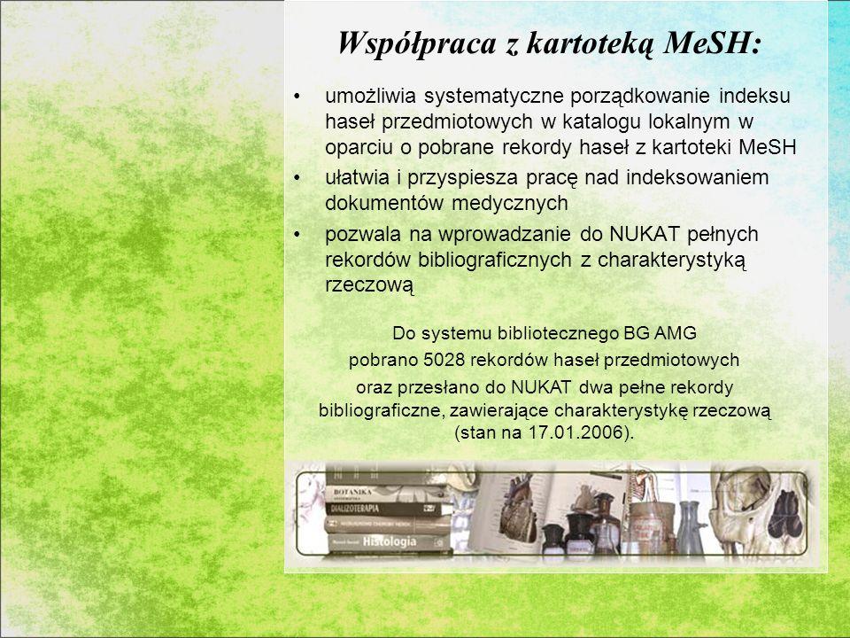 Współpraca z kartoteką MeSH: umożliwia systematyczne porządkowanie indeksu haseł przedmiotowych w katalogu lokalnym w oparciu o pobrane rekordy haseł z kartoteki MeSH ułatwia i przyspiesza pracę nad indeksowaniem dokumentów medycznych pozwala na wprowadzanie do NUKAT pełnych rekordów bibliograficznych z charakterystyką rzeczową Do systemu bibliotecznego BG AMG pobrano 5028 rekordów haseł przedmiotowych oraz przesłano do NUKAT dwa pełne rekordy bibliograficzne, zawierające charakterystykę rzeczową (stan na 17.01.2006).