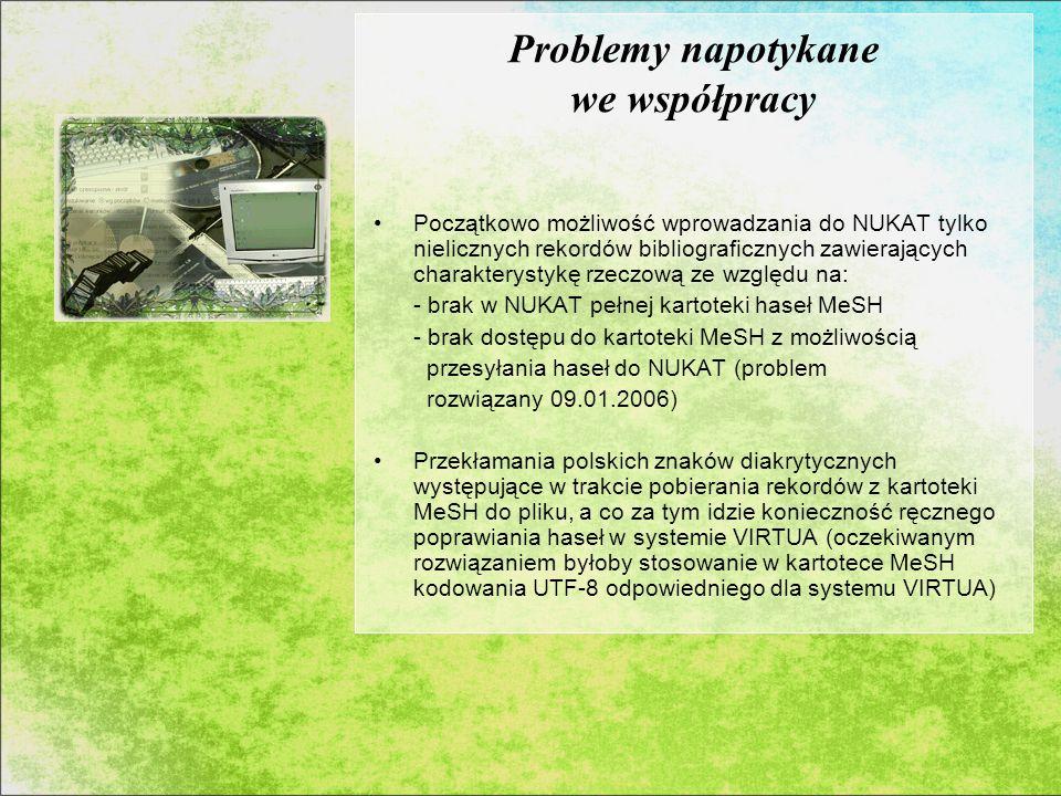 Problemy napotykane we współpracy Początkowo możliwość wprowadzania do NUKAT tylko nielicznych rekordów bibliograficznych zawierających charakterystykę rzeczową ze względu na: - brak w NUKAT pełnej kartoteki haseł MeSH - brak dostępu do kartoteki MeSH z możliwością przesyłania haseł do NUKAT (problem rozwiązany 09.01.2006) Przekłamania polskich znaków diakrytycznych występujące w trakcie pobierania rekordów z kartoteki MeSH do pliku, a co za tym idzie konieczność ręcznego poprawiania haseł w systemie VIRTUA (oczekiwanym rozwiązaniem byłoby stosowanie w kartotece MeSH kodowania UTF-8 odpowiedniego dla systemu VIRTUA)