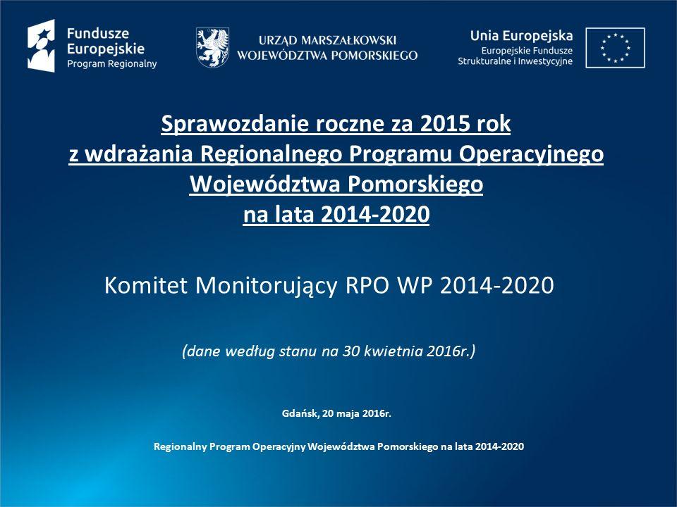 Regionalny Program Operacyjny Województwa Pomorskiego na lata 2014-2020 Sprawozdanie roczne za 2015 rok z wdrażania Regionalnego Programu Operacyjnego Województwa Pomorskiego na lata 2014-2020 Komitet Monitorujący RPO WP 2014-2020 (dane według stanu na 30 kwietnia 2016r.) Gdańsk, 20 maja 2016r.