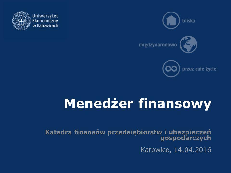 Menedżer finansowy Katedra finansów przedsiębiorstw i ubezpieczeń gospodarczych Katowice, 14.04.2016