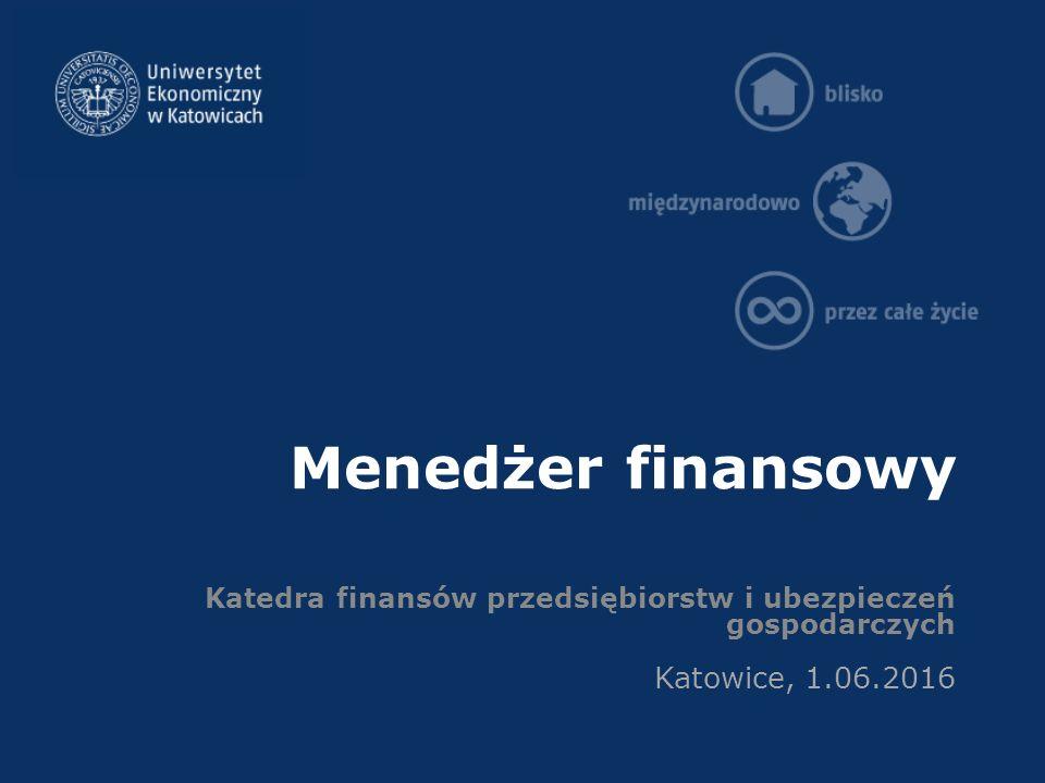 Menedżer finansowy Katedra finansów przedsiębiorstw i ubezpieczeń gospodarczych Katowice, 1.06.2016