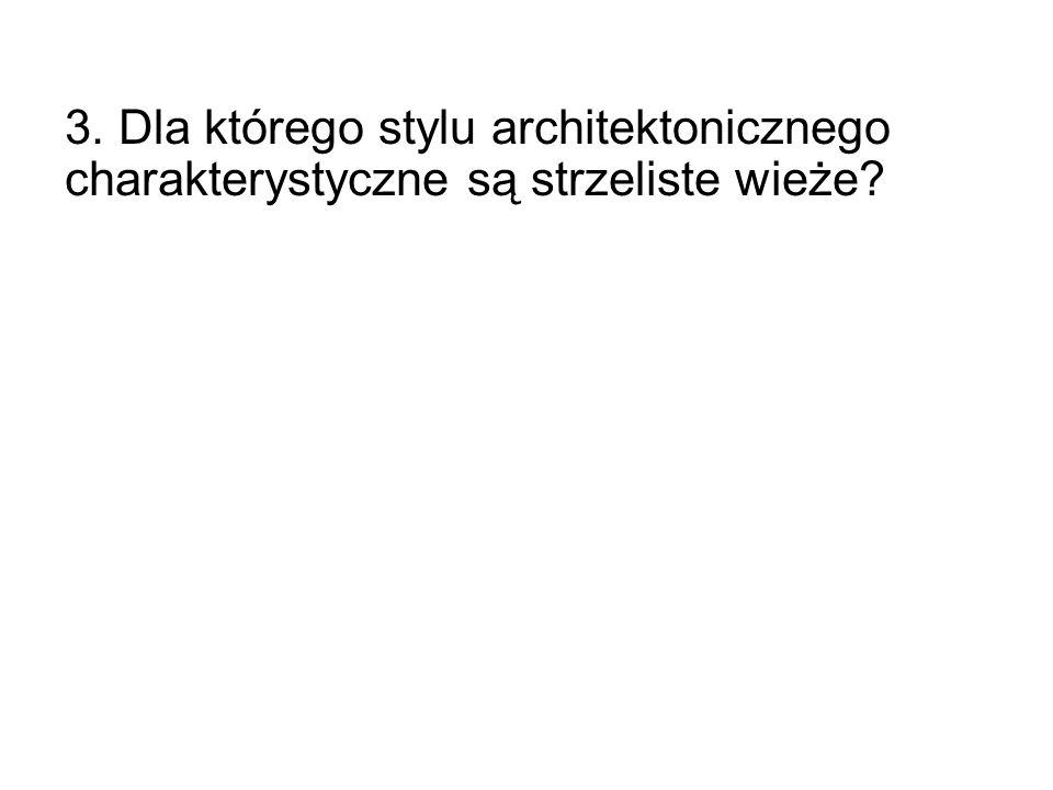 3. Dla którego stylu architektonicznego charakterystyczne są strzeliste wieże?
