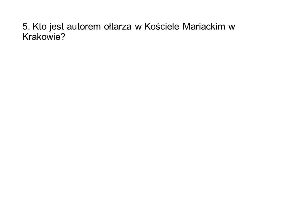 5. Kto jest autorem ołtarza w Kościele Mariackim w Krakowie?