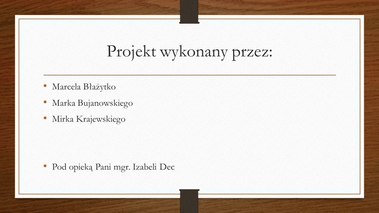 Projekt wykonany przez: Marcela Błażytko Marka Bujanowskiego Mirka Krajewskiego Pod opieką Pani mgr.