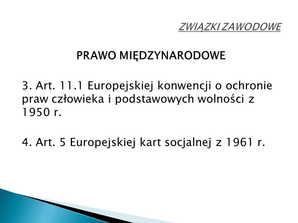 PRAWO MIĘDZYNARODOWE 3. Art. 11.1 Europejskiej konwencji o ochronie praw człowieka i podstawowych wolności z 1950 r. 4. Art. 5 Europejskiej kart socja