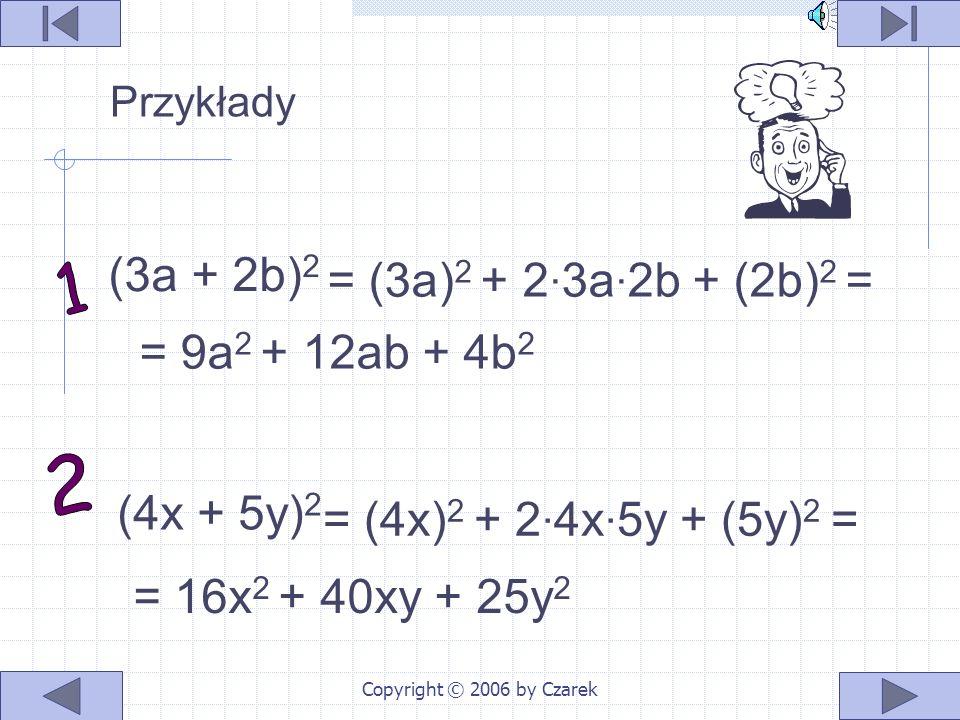 Copyright © 2006 by Czarek (a + b) 2 = a 2 + 2ab + b 2 lub w postaci symbolicznej ( + ) 2 = 2 +2 + 2 a a ba b b Kwadrat sumy - przekształca iloczyn po