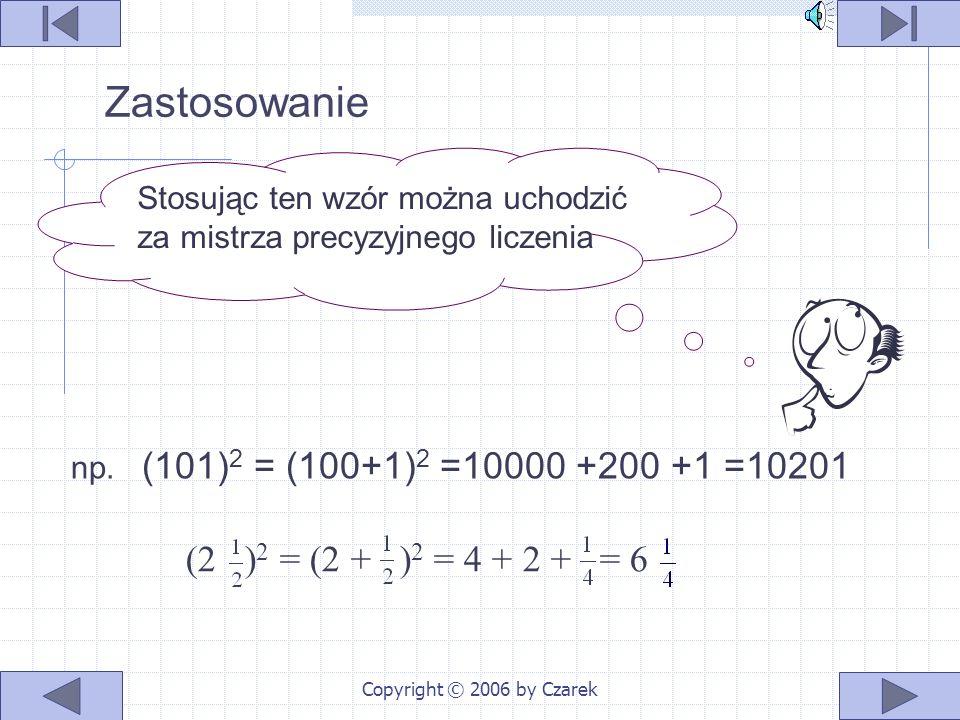 Copyright © 2006 by Czarek (3a + 2b) 2 (4x + 5y) 2 = 9a 2 + 12ab + 4b 2 = (3a) 2 + 2 ∙ 3a ∙ 2b + (2b) 2 = = 16x 2 + 40xy + 25y 2 = (4x) 2 + 2 ∙ 4x ∙ 5