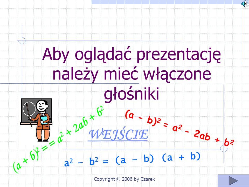 Copyright © 2006 by Czarek Aby oglądać prezentację należy mieć włączone głośniki WEJŚCIE (a + b) 2 = = a 2 + 2ab + b 2 (a - b) 2 = a 2 - 2ab + b 2 a 2 – b 2 = ( a – b ) ( a + b )