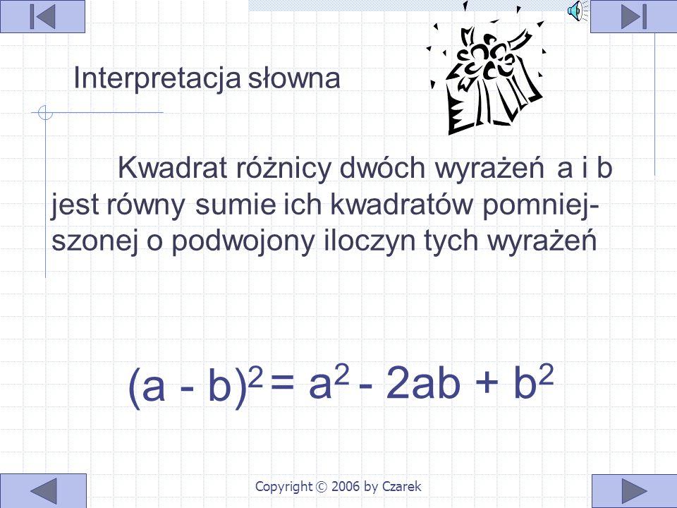 Copyright © 2006 by Czarek wykonujemy mnożenie sum algebraicznych redukujemy wyrazy podobne otrzymujemy gotowy wzór (a - b) 2 = =(a - b)(a - b) = - b