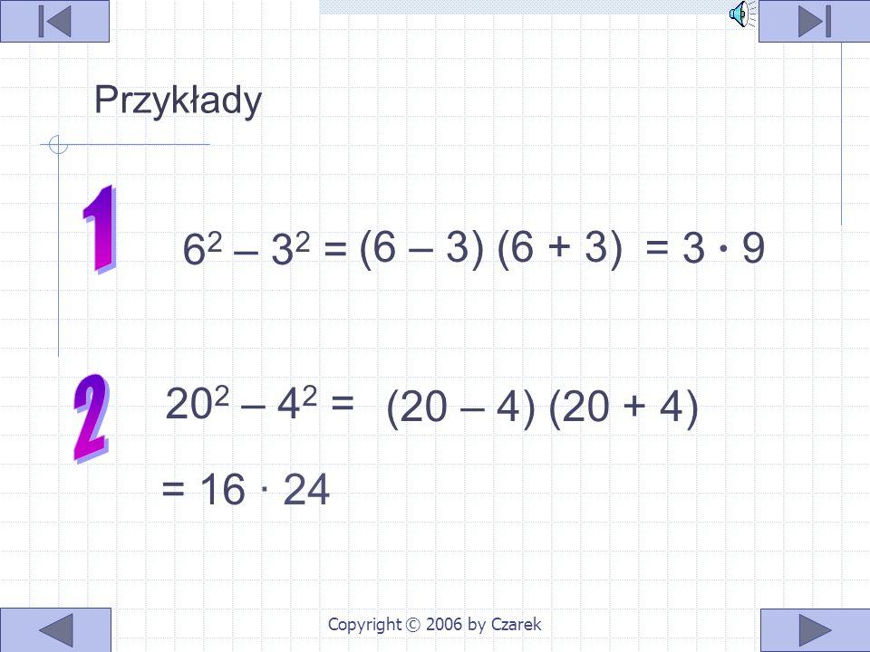 Copyright © 2006 by Czarek Interpretacja słowna Iloczyn sumy dwóch wyrażeń a i b przez ich różnicę jest równy różnicy kwa- dratów tych wyrażeń a 2 – b