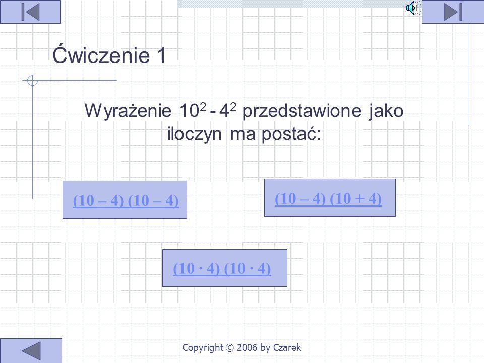 Copyright © 2006 by Czarek Przykłady 20 2 – 4 2 = (6 – 3) (6 + 3) = 3 · 9 6 2 – 3 2 = (20 – 4) (20 + 4) = 16 · 24