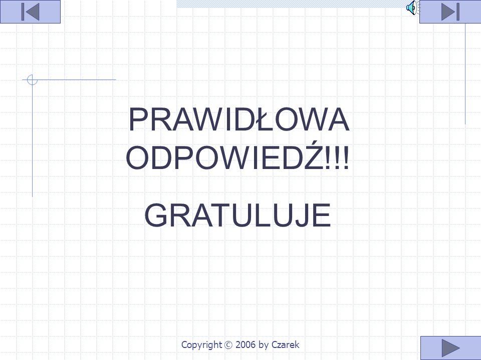 Copyright © 2006 by Czarek NIESTETY ZŁA ODPOWIEDZ SPRÓBUJ JESZCZE RAZ