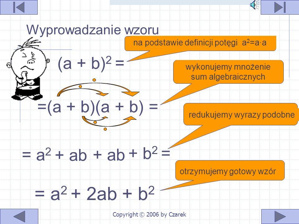 Copyright © 2006 by Czarek na podstawie definicji potęgi a 2 =a∙a wykonujemy mnożenie sum algebraicznych redukujemy wyrazy podobne otrzymujemy gotowy wzór (a + b) 2 = =(a + b)(a + b) = + b 2 = = a 2 + 2ab + b 2 = a 2 + ab + ab Wyprowadzanie wzoru