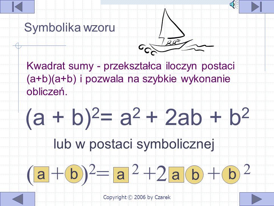 Copyright © 2006 by Czarek (a + b) 2 = a 2 + 2ab + b 2 lub w postaci symbolicznej ( + ) 2 = 2 +2 + 2 a a ba b b Kwadrat sumy - przekształca iloczyn postaci (a+b)(a+b) i pozwala na szybkie wykonanie obliczeń.