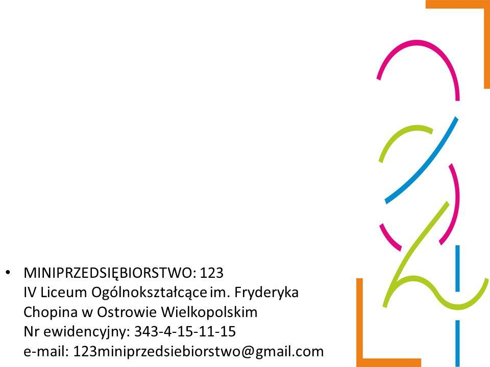 MINIPRZEDSIĘBIORSTWO: 123 IV Liceum Ogólnokształcące im. Fryderyka Chopina w Ostrowie Wielkopolskim Nr ewidencyjny: 343-4-15-11-15 e-mail: 123miniprze
