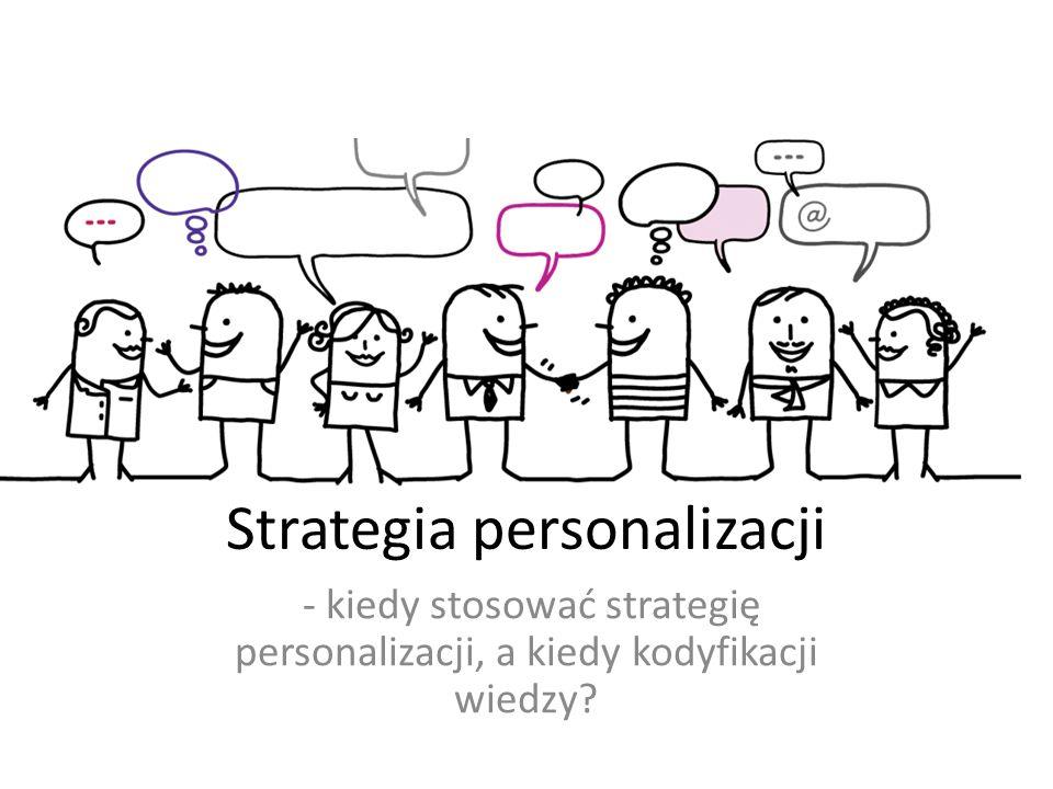 Strategia personalizacji - kiedy stosować strategię personalizacji, a kiedy kodyfikacji wiedzy