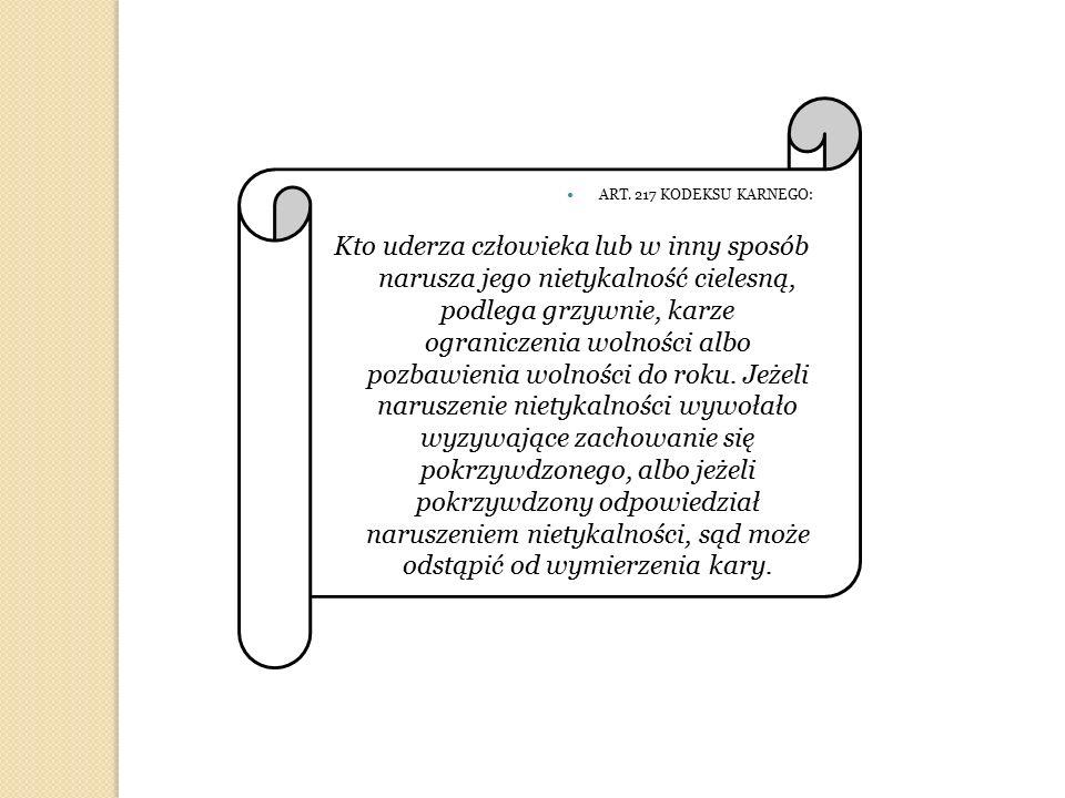 ART. 217 KODEKSU KARNEGO: Kto uderza człowieka lub w inny sposób narusza jego nietykalność cielesną, podlega grzywnie, karze ograniczenia wolności alb