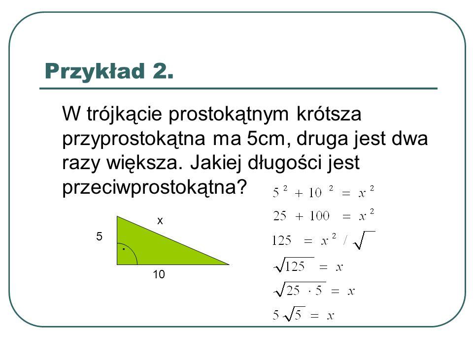Przykład 2. W trójkącie prostokątnym krótsza przyprostokątna ma 5cm, druga jest dwa razy większa. Jakiej długości jest przeciwprostokątna?. 5 10 x