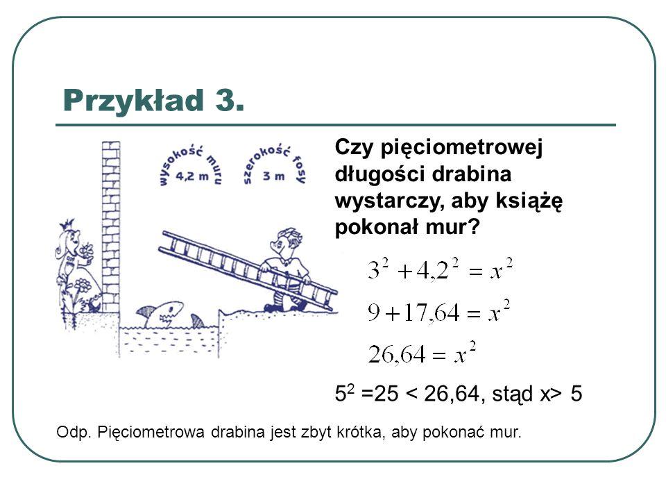 Przykład 3. Czy pięciometrowej długości drabina wystarczy, aby książę pokonał mur? 5 2 =25 5 Odp. Pięciometrowa drabina jest zbyt krótka, aby pokonać