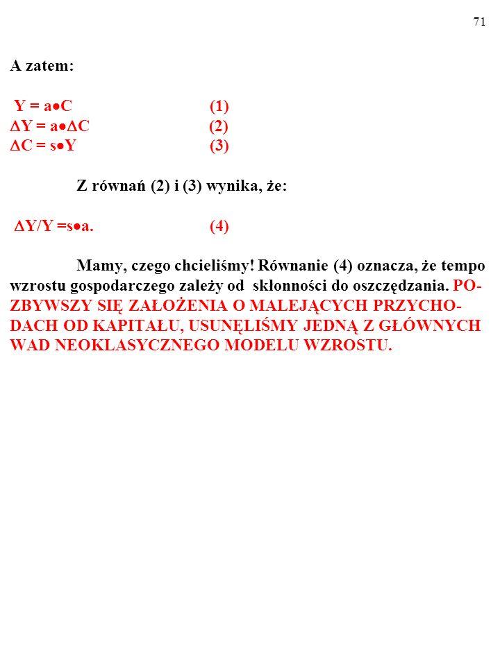 71 A zatem: Y = a  C (1)  Y = a  C (2)  C = s  Y (3) Z równań (2) i (3) wynika, że:  Y/Y =s  a.