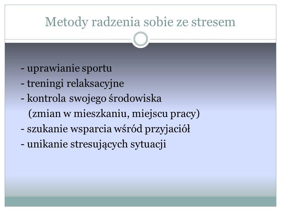 Metody radzenia sobie ze stresem - uprawianie sportu - treningi relaksacyjne - kontrola swojego środowiska (zmian w mieszkaniu, miejscu pracy) - szukanie wsparcia wśród przyjaciół - unikanie stresujących sytuacji