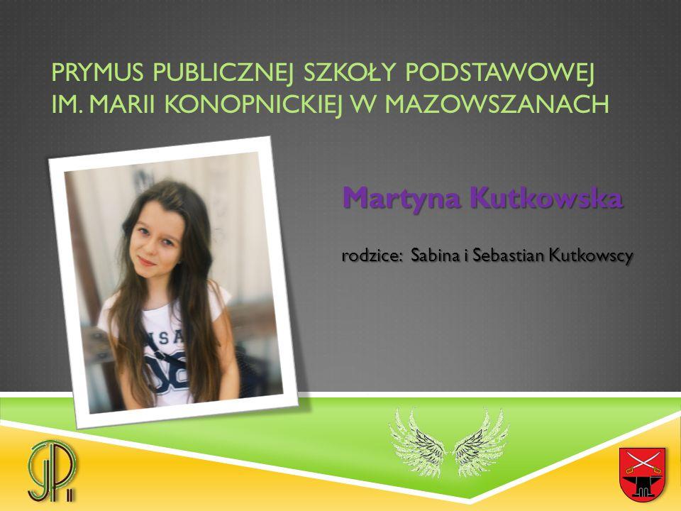 PRYMUS PUBLICZNEJ SZKOŁY PODSTAWOWEJ IM. MARII KONOPNICKIEJ W MAZOWSZANACH Martyna Kutkowska rodzice: Sabina i Sebastian Kutkowscy