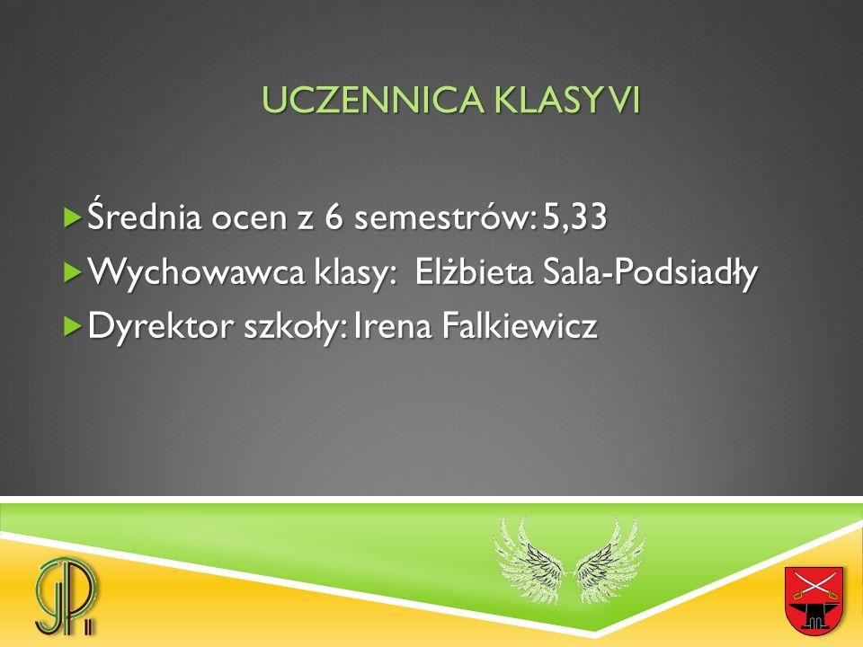 UCZENNICA KLASY VI  Średnia ocen z 6 semestrów: 5,33  Wychowawca klasy: Elżbieta Sala-Podsiadły  Dyrektor szkoły: Irena Falkiewicz